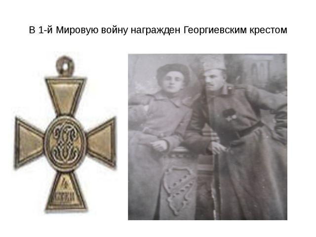 В 1-й Мировую войну награжден Георгиевским крестом