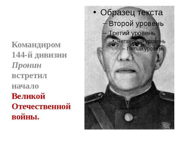 Командиром 144-й дивизии Пронин встретил начало Великой Отечественной войны.