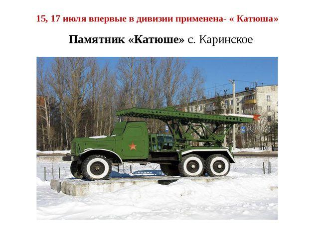 15, 17 июля впервые в дивизии применена- « Катюша» Памятник «Катюше» с. Карин...