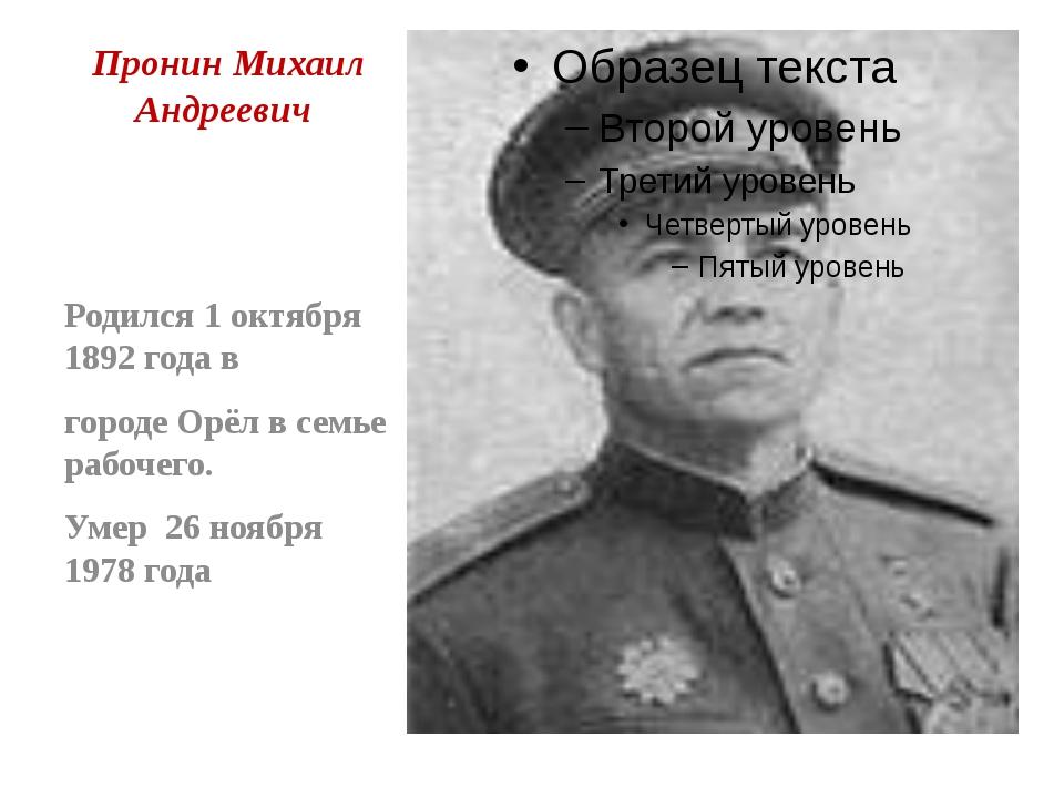 Пронин Михаил Андреевич Родился 1 октября 1892 года в городе Орёл в семье раб...