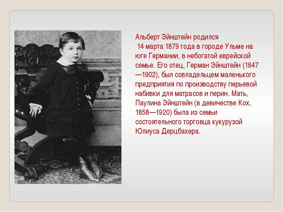 Альберт Эйнштейн родился 14 марта 1879 года в городе Ульме на юге Германии, в...