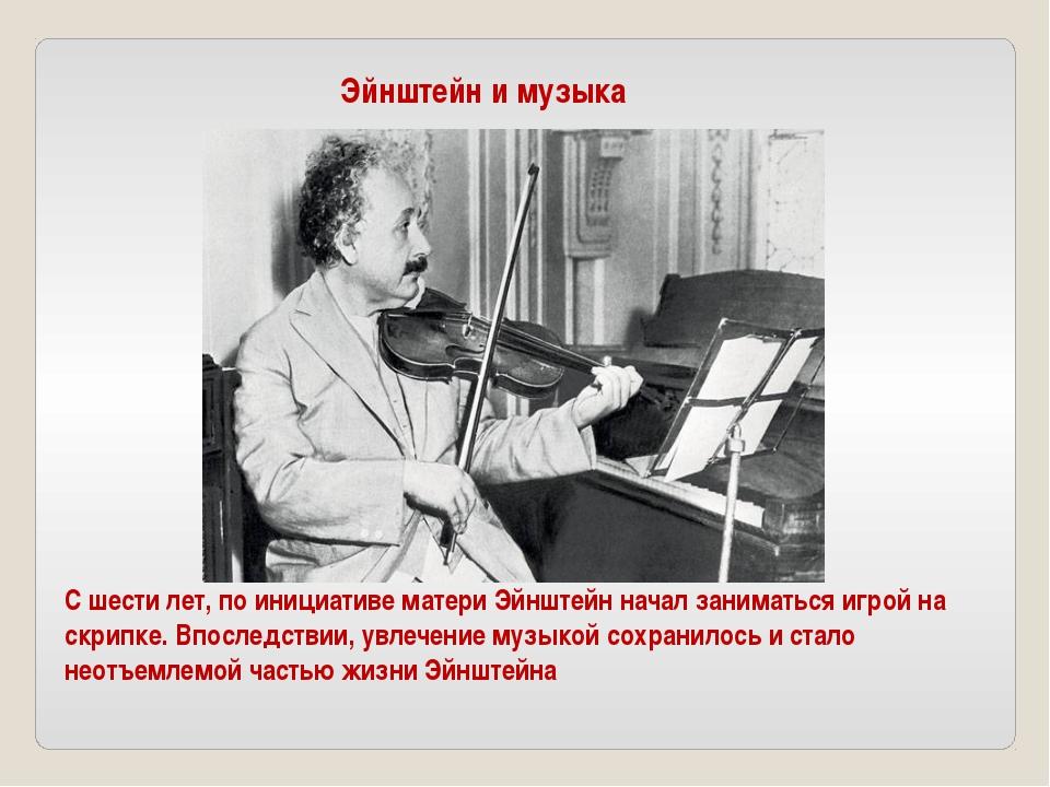 С шести лет, по инициативе матери Эйнштейн начал заниматься игрой на скрипке....