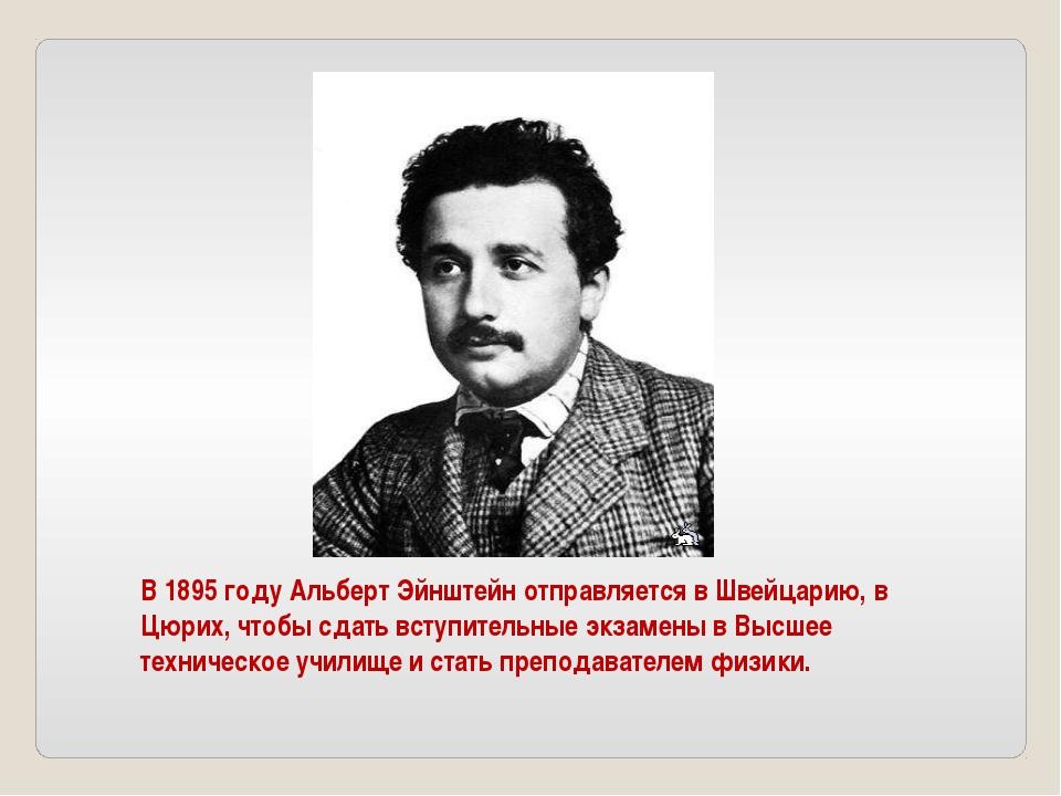 В 1895 году Альберт Эйнштейн отправляется в Швейцарию, в Цюрих, чтобы сдать в...