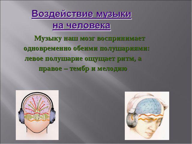 Музыку наш мозг воспринимает одновременно обеими полушариями: левое полушари...