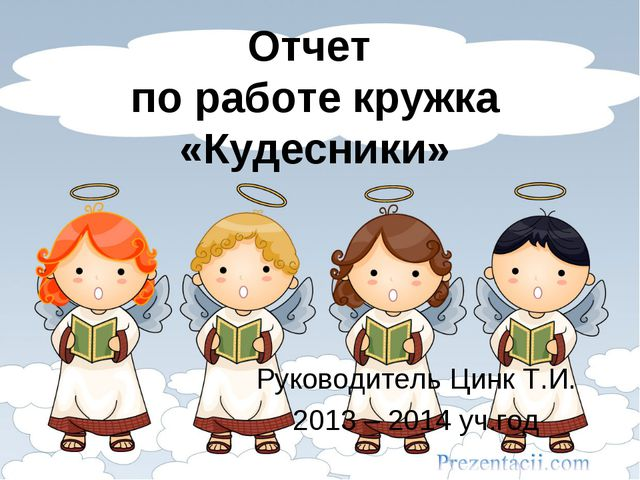 Отчет по работе кружка «Кудесники» Руководитель Цинк Т.И. 2013 – 2014 уч.год