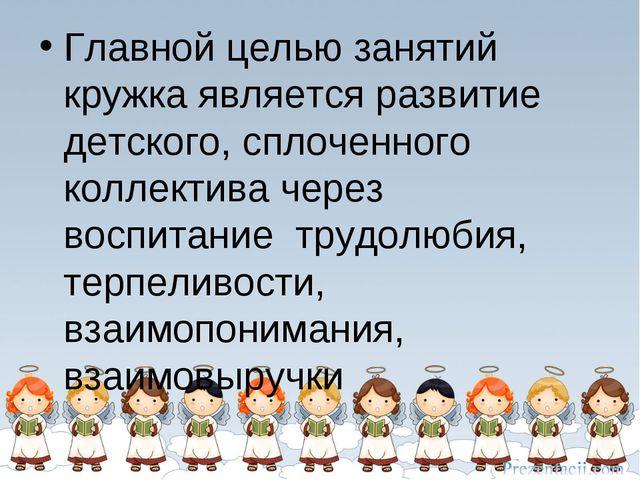 Главной целью занятий кружка является развитие детского, сплоченного коллекти...