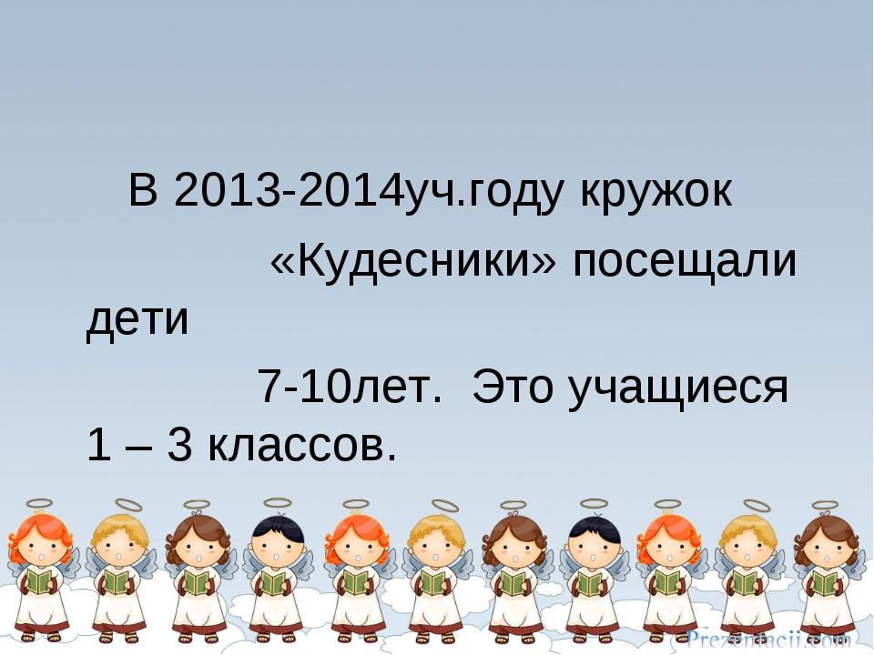 В 2013-2014уч.году кружок «Кудесники» посещали дети 7-10лет. Это учащиеся 1 –...