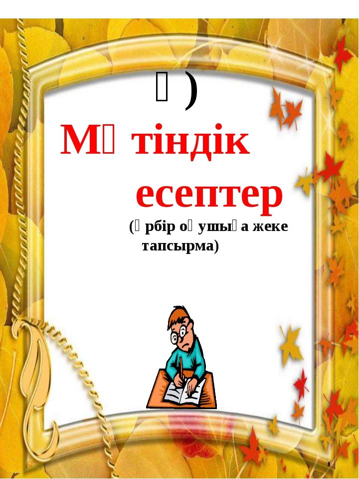 ә) Мәтіндік есептер (әрбір оқушыға жеке тапсырма)