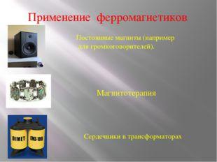Применение ферромагнетиков Постоянные магниты (например для громкоговорителей