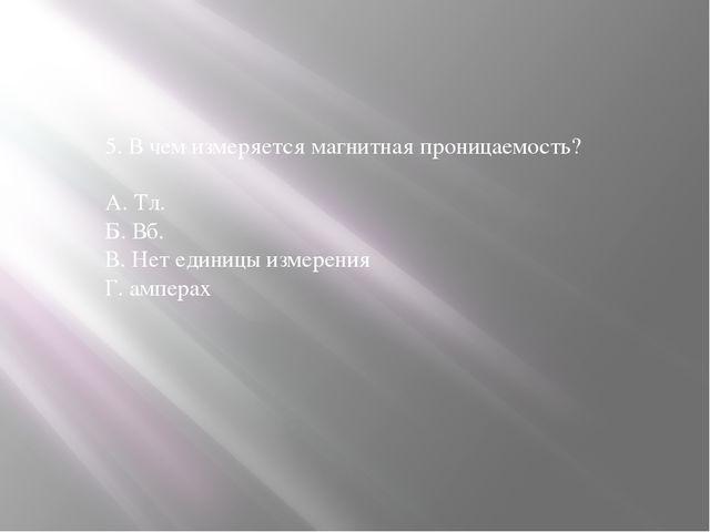 5. В чем измеряется магнитная проницаемость? А. Тл. Б. Вб. В. Нет единицы изм...