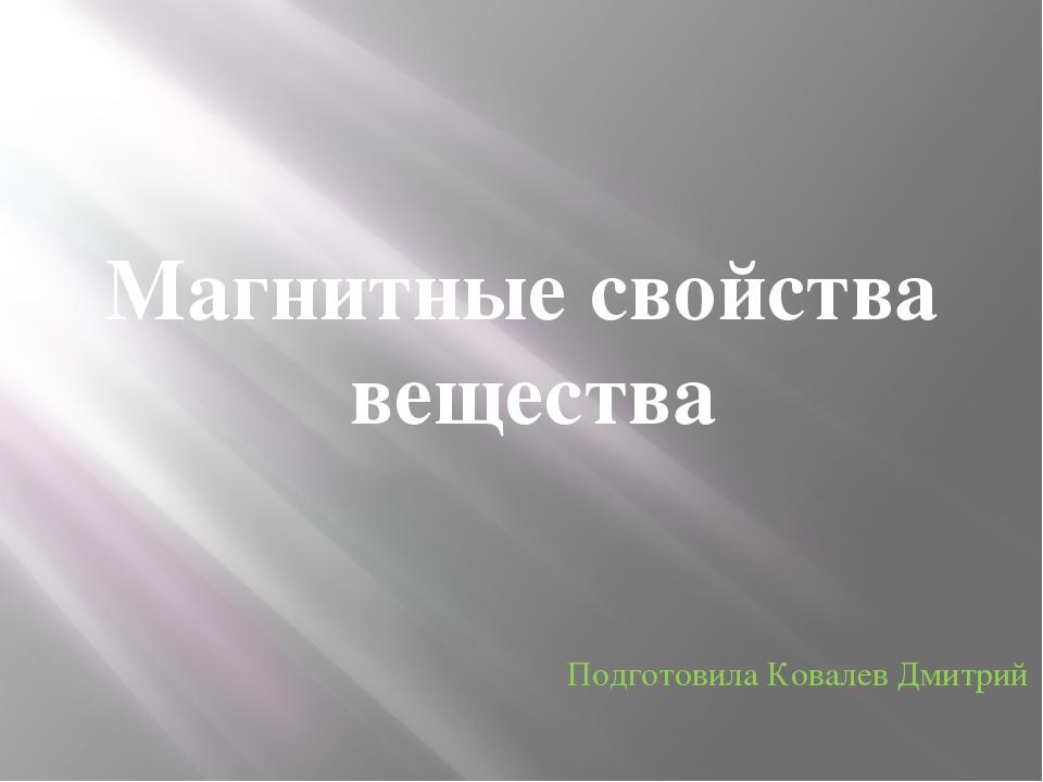 Магнитные свойства вещества Подготовила Ковалев Дмитрий