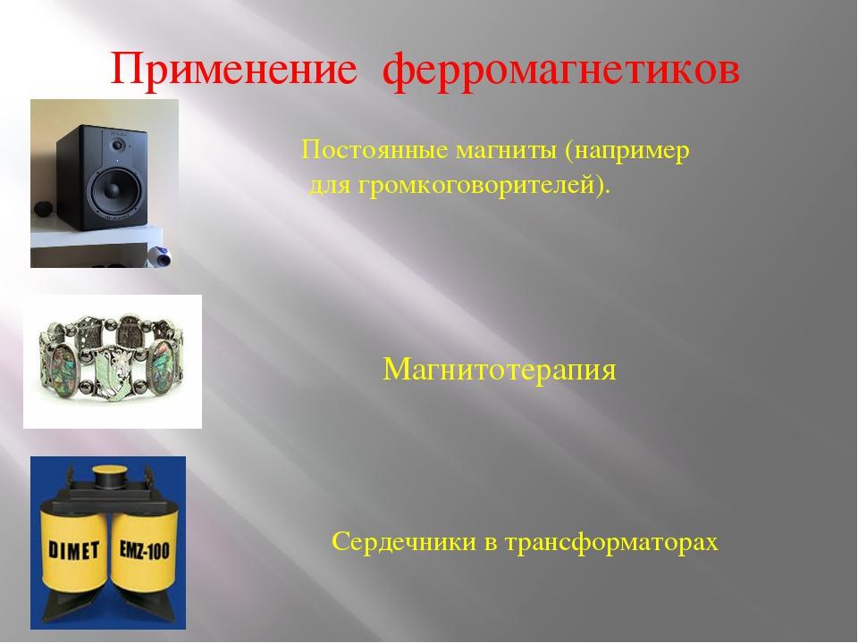 Применение ферромагнетиков Постоянные магниты (например для громкоговорителей...