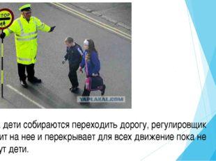 Когда дети собираются переходить дорогу, регулировщик выходит на нее и перек