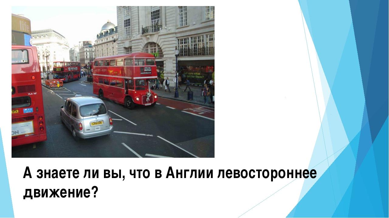 А знаете ли вы, что в Англии левостороннее движение?