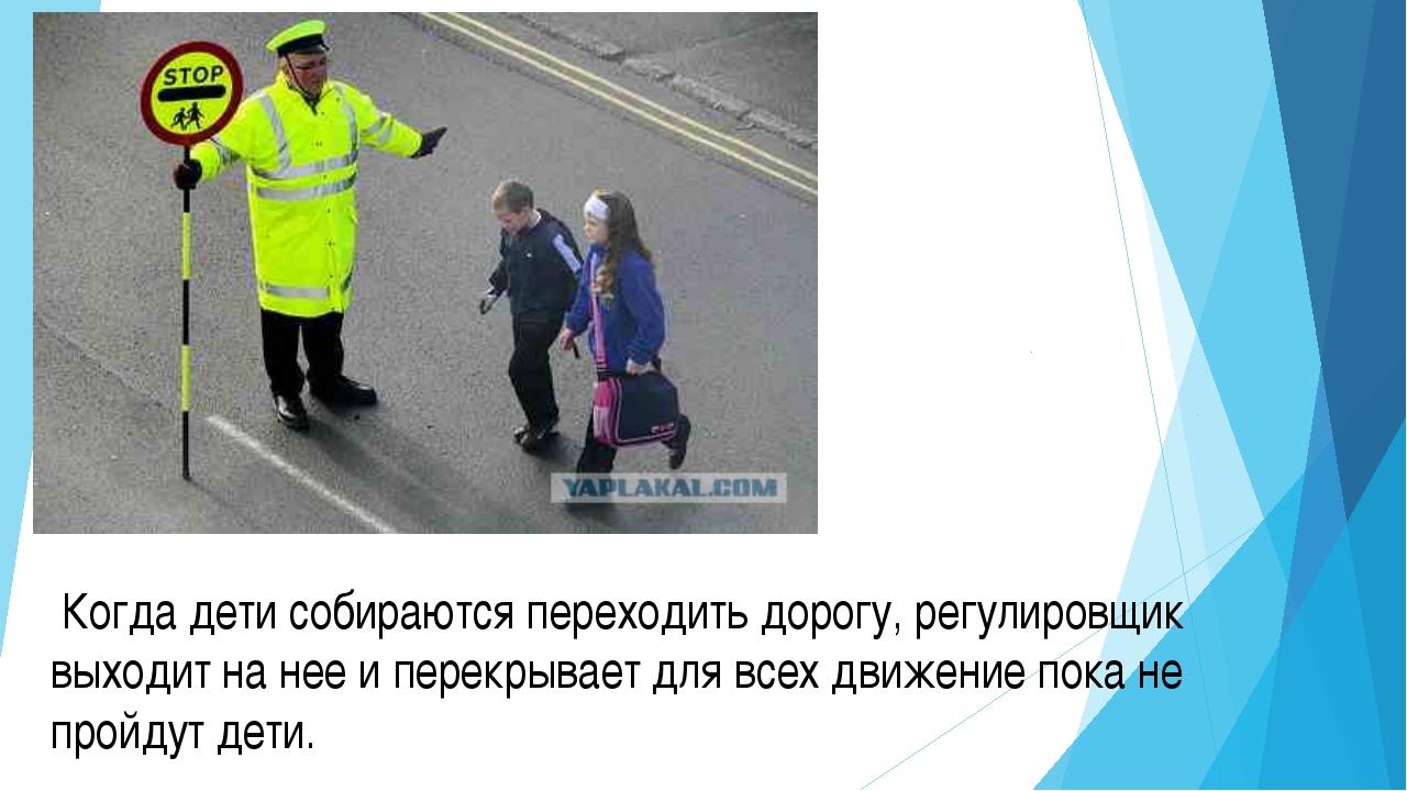 Когда дети собираются переходить дорогу, регулировщик выходит на нее и перек...