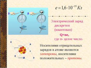 Электрический заряд дискретен (квантован) Q=ne, где n- целое число. Носителя