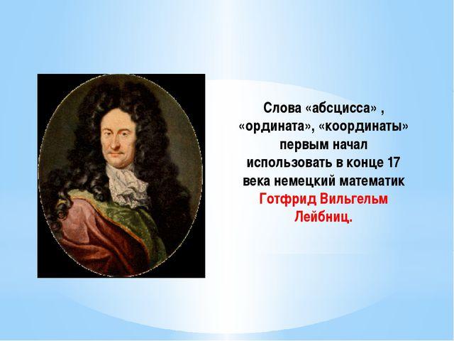 Слова «абсцисса» , «ордината», «координаты» первым начал использовать в конце...