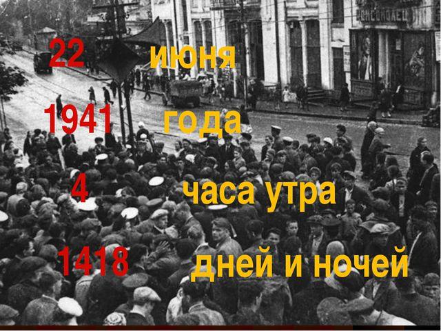 22 1941 4 1418 июня года часа утра дней и ночей