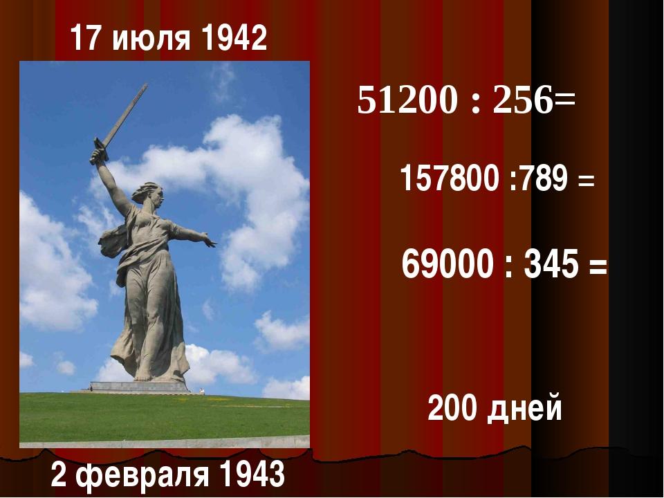 17 июля 1942 2 февраля 1943 200 дней 51200 : 256= 157800 :789 = 69000 : 345 =