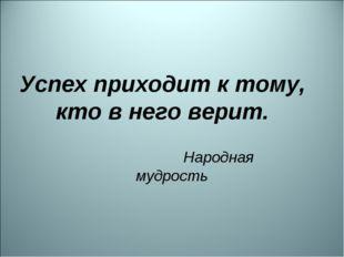 Успех приходит к тому, кто в него верит. Народная мудрость
