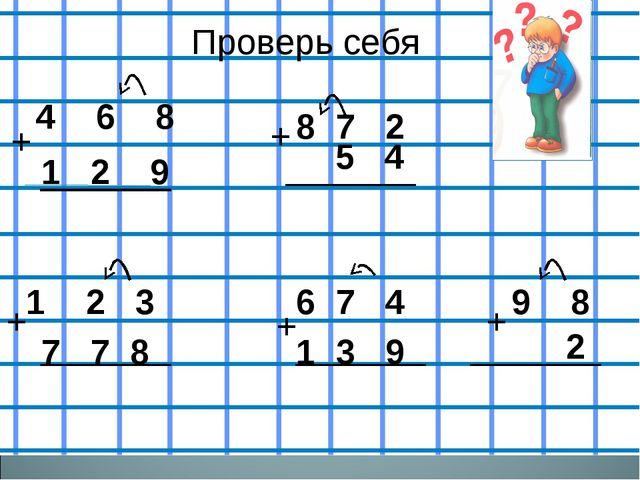 Проверь себя Проверь себя 4 6 8 + 1 2 9 8 7 2 5 4 + 1 2 3 + 7 7 8 + 6 7 4 1...