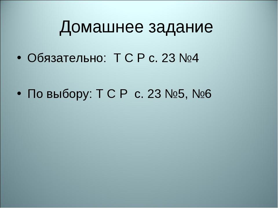Домашнее задание Обязательно: Т С Р с. 23 №4 По выбору: Т С Р с. 23 №5, №6