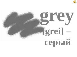 grey [grei] – серый