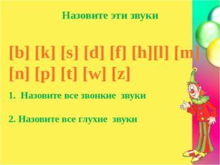Назовите эти звуки [b] [k] [s] [d] [f] [h][l] [m] [n] [p] [t] [w] [z] 1. Назо
