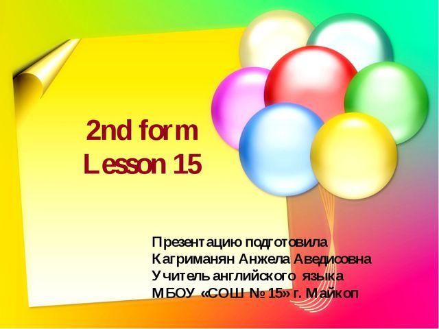 2nd form Lesson 15 Презентацию подготовила Кагриманян Анжела Аведисовна Учите...