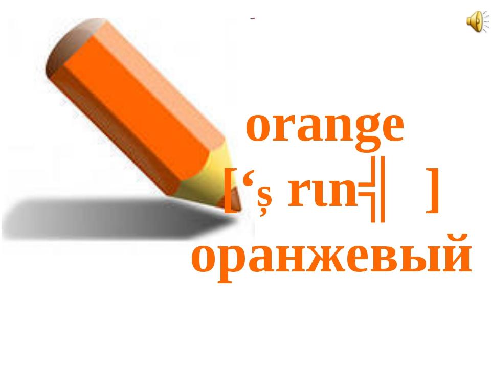 orange ['Ɔrιnʤ] оранжевый