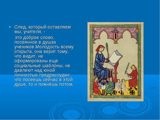 След, который оставляем мы, учителя, - это доброе слово, посеянное в душах уч...