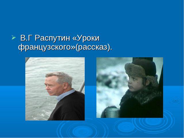 В.Г Распутин «Уроки французского»(рассказ).