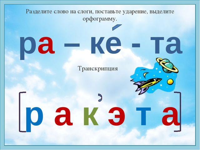 Разделите слово на слоги, поставьте ударение, выделите орфограмму. ра – ке -...