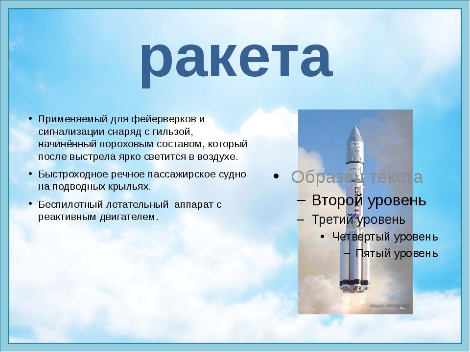 ракета Применяемый для фейерверков и сигнализации снаряд с гильзой, начинённы...