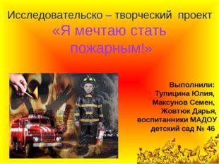 Исследовательско – творческий проект «Я мечтаю стать пожарным!» Выполнили: Ту