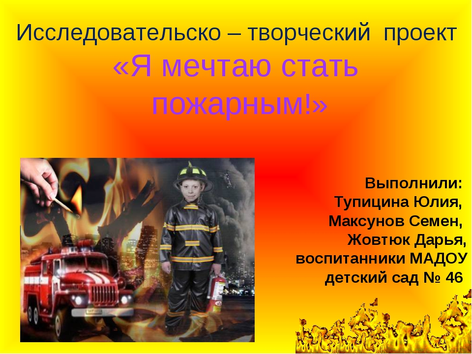 Исследовательско – творческий проект «Я мечтаю стать пожарным!» Выполнили: Ту...