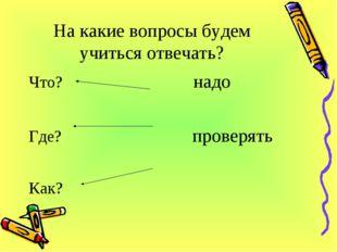 На какие вопросы будем учиться отвечать? Что? надо Где? проверять Как?