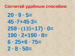 Сосчитай удобным способом: 20 ∙ 9 ∙ 5= 45 ∙7+45∙3= 259 ∙ (135+17) ∙ 0= 190 ∙