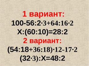 1 вариант: 100-56:2∙3+64:16∙2 Х:(60:10)=28:2 2 вариант: (54:18+36:18)∙12-17∙