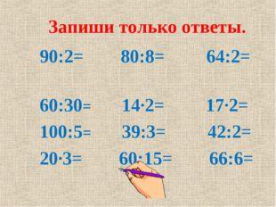 Запиши только ответы. 90:2= 80:8= 64:2= 60:30= 14∙2= 17∙2= 100:5= 39:3= 42:2