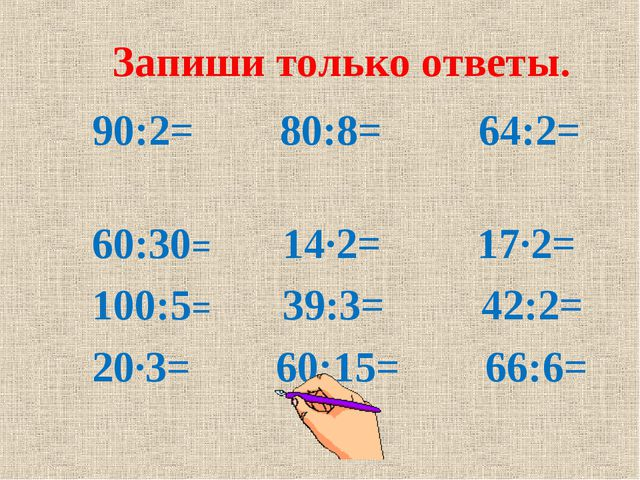 Запиши только ответы. 90:2= 80:8= 64:2= 60:30= 14∙2= 17∙2= 100:5= 39:3= 42:2...