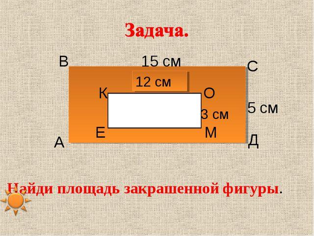 15 см 5 см 12 см 3 см Найди площадь закрашенной фигуры. А В С Д Е К О М