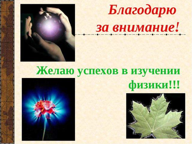 Благодарю за внимание! Желаю успехов в изучении физики!!!