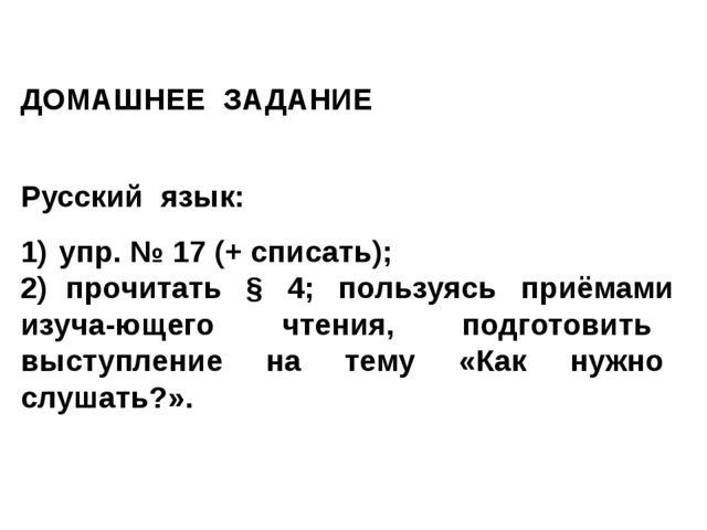ДОМАШНЕЕ ЗАДАНИЕ Русский язык: 1) упр. № 17 (+ списать); 2) прочитать § 4; по...