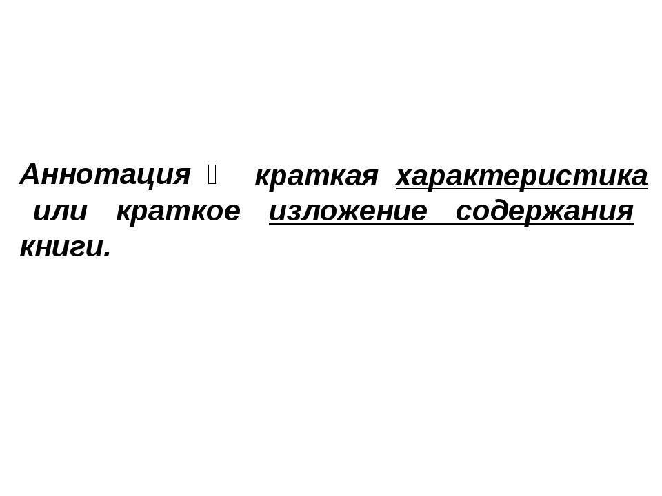 краткая характеристика или краткое изложение содержания книги. Аннотация ‒