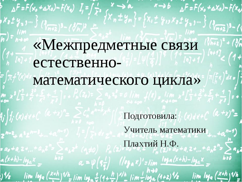 «Межпредметные связи естественно-математического цикла» Подготовила: Учитель...