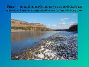 Иркут— первый из наиболее крупных левобережных притоков Ангары, впадающий в
