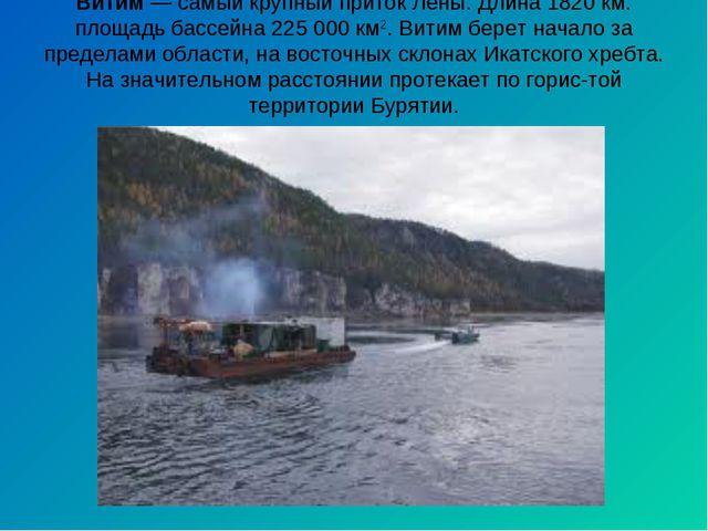 Витим— самый крупный приток Лены. Длина 1820 км. площадь бассейна 225 000 км...