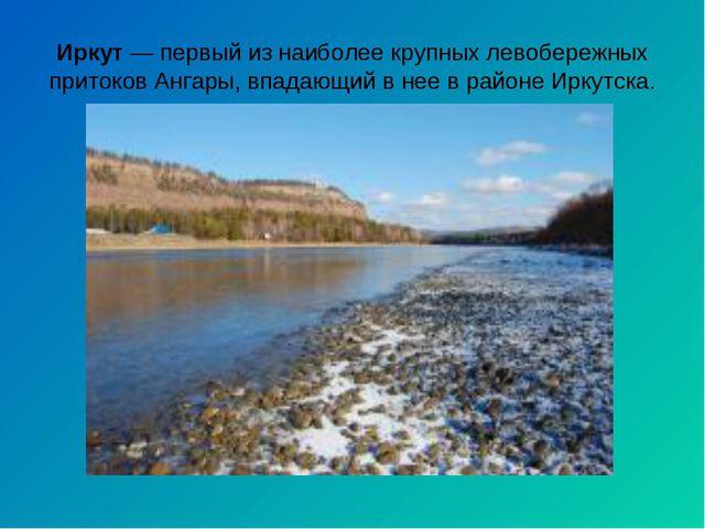 Иркут— первый из наиболее крупных левобережных притоков Ангары, впадающий в...