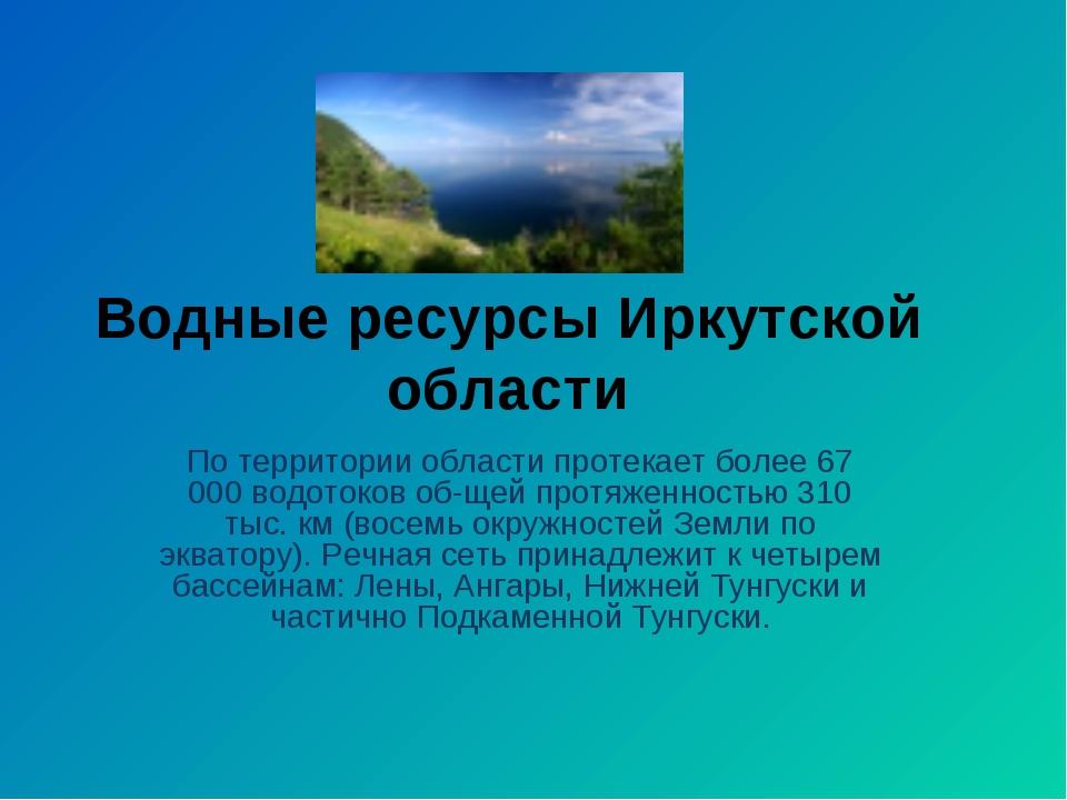 Водные ресурсы Иркутской области По территории области протекает более 67 000...
